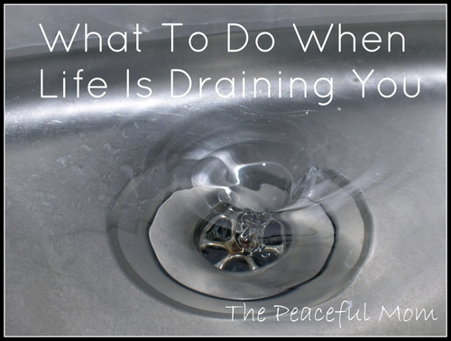 What To Do When Life Is Draining You The Peaceful Mom