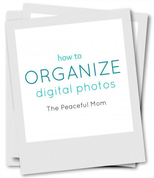 How-to-Organize-Digital-Photos-The-Peaceful-Mom-491x566