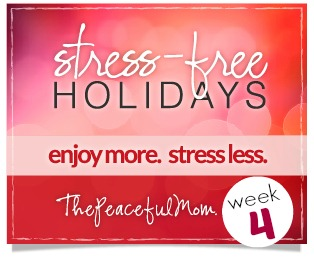 Baby Steps to Stress Free Holidays Week 4  - The Peaceful Mom