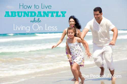How to Live ABUNDANTLY Living On Less - The Peaceful Mom