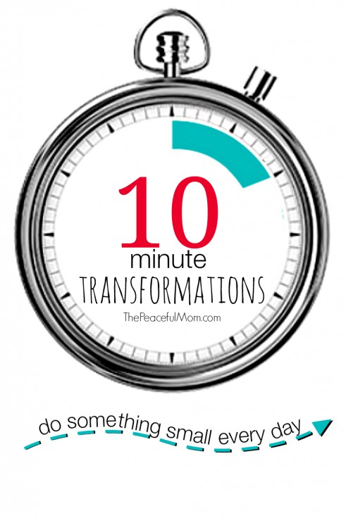 10 Minute Transformations - Change Your Life For Good One Step At A Time -- The Peaceful Mom