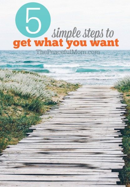Simplify your life and live your TRUE priorities with these 5 Simple Steps to Get What You Want -- The Peaceful Mom
