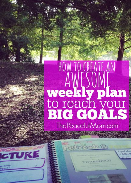 How to create a weekly plan to reach your big life goals -- The Peaceful Mom