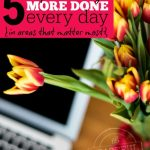5 Simple Tricks to Get More Done Every Day in the Areas that Matter Most -- The Peaceful Mom --