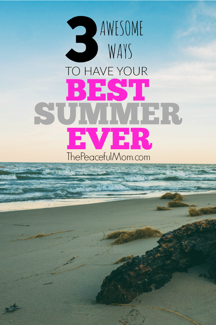 3 Ways to Have Your Best Summer Ever -- The Peaceful Mom