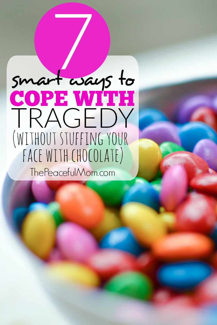 7 Smart Ways to Cope With Tragedy Without Stuffing Your Face With Chocolate -- The Peaceful Mom --