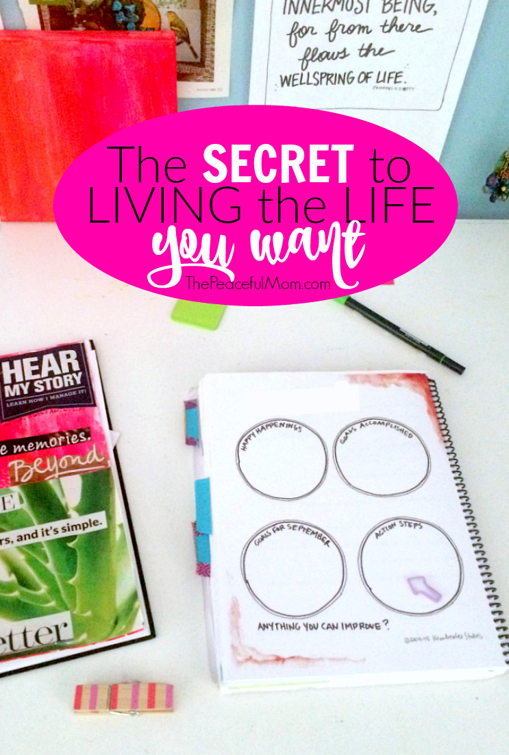 The Secret to Living the Life You Want -- The Peaceful Mom